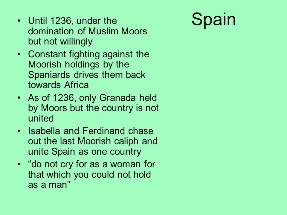 Spain Until 1236, under the domination of Muslim Moors but not willingly Constant fighting against the Moorish holdings by the Spaniards drives them back towards Africa As of 1236, only Granada held by Moors but the country is not united Isabella and Ferdinand chase out the last Moorish caliph and unite Spain as one country do not cry for as a woman for that which you could not hold as a man
