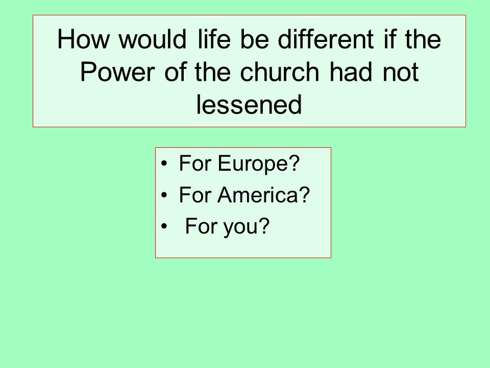 How would life be different if the Power of the church had not lessened For Europe.