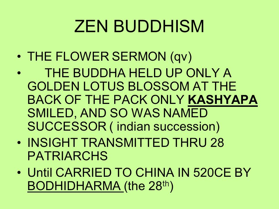 ZEN BUDDHISM THE FLOWER SERMON (qv) THE BUDDHA HELD UP ONLY A GOLDEN LOTUS BLOSSOM AT THE BACK OF THE PACK ONLY KASHYAPA SMILED, AND SO WAS NAMED SUCCESSOR ( indian succession) INSIGHT TRANSMITTED THRU 28 PATRIARCHS Until CARRIED TO CHINA IN 520CE BY BODHIDHARMA (the 28 th )