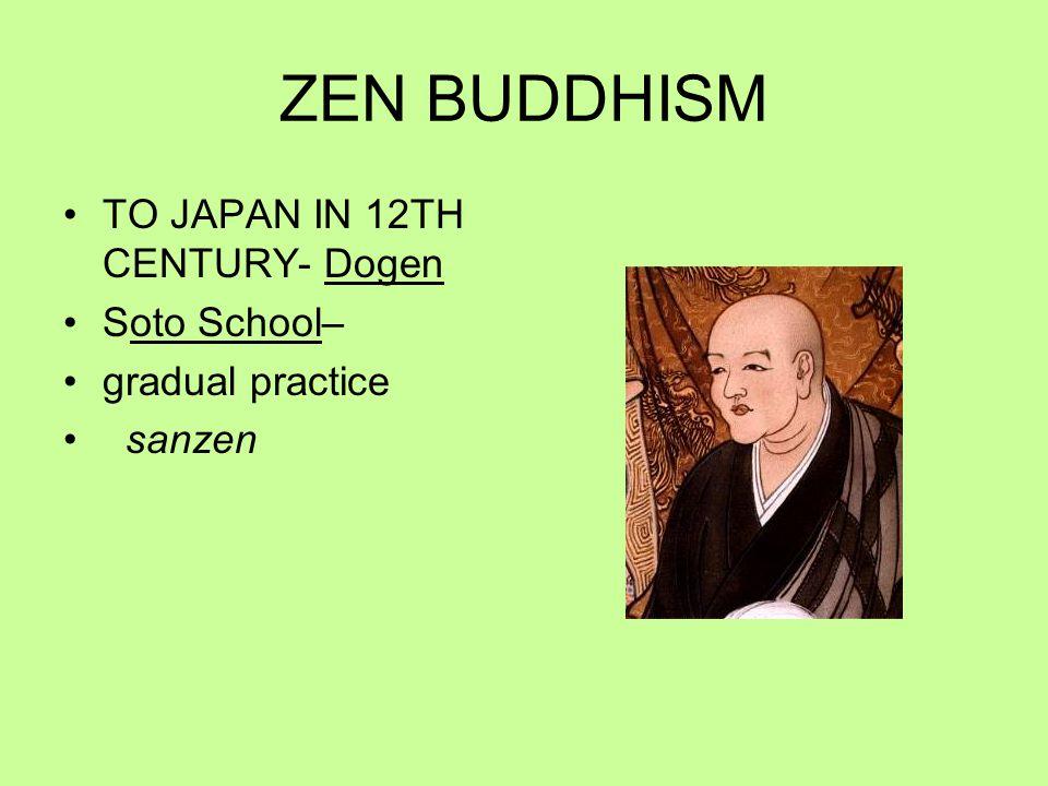 ZEN BUDDHISM TO JAPAN IN 12TH CENTURY- Dogen Soto School– gradual practice sanzen