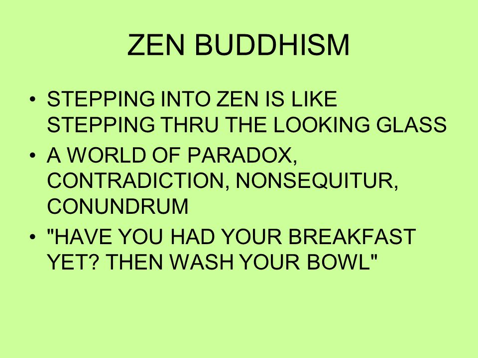 ZEN BUDDHISM STEPPING INTO ZEN IS LIKE STEPPING THRU THE LOOKING GLASS A WORLD OF PARADOX, CONTRADICTION, NONSEQUITUR, CONUNDRUM HAVE YOU HAD YOUR BREAKFAST YET.