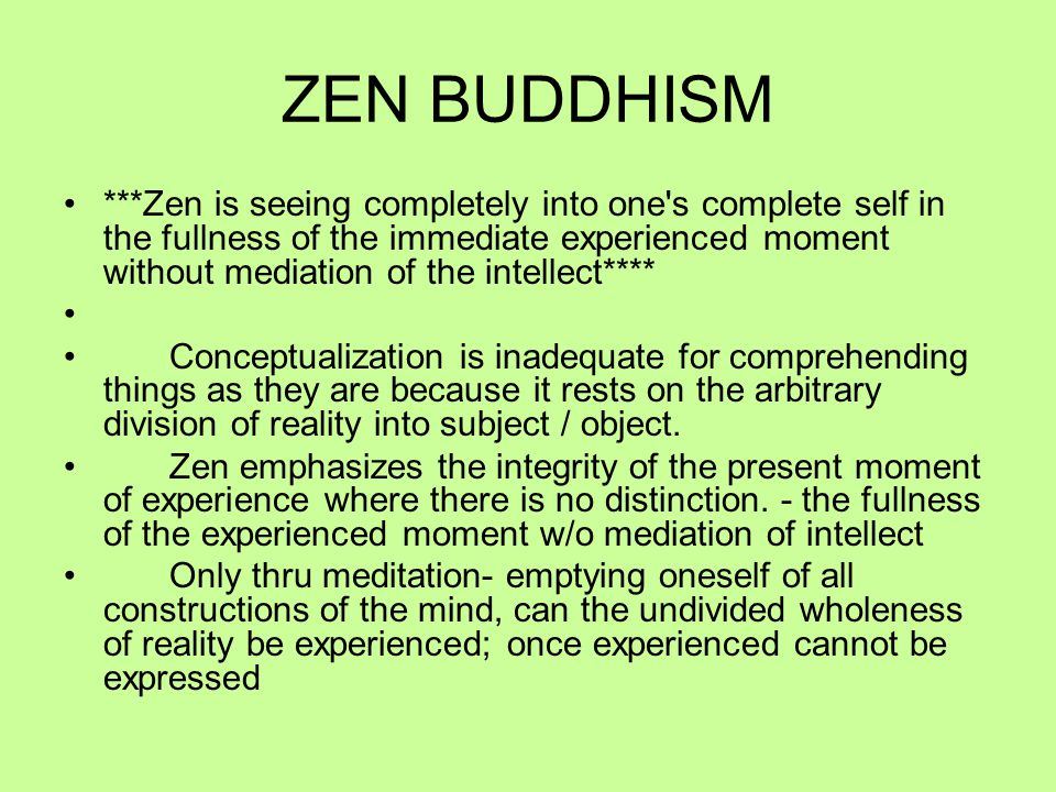 ZEN BUDDHISM ***Zen is seeing completely into one s complete self in the fullness of the immediate experienced moment without mediation of the intellect**** Conceptualization is inadequate for comprehending things as they are because it rests on the arbitrary division of reality into subject / object.