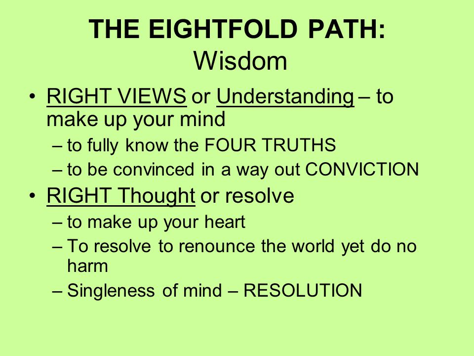 THE EIGHTFOLD PATH: Wisdom RIGHT VIEWS or Understanding – to make up your mind –to fully know the FOUR TRUTHS –to be convinced in a way out CONVICTION RIGHT Thought or resolve –to make up your heart –To resolve to renounce the world yet do no harm –Singleness of mind – RESOLUTION