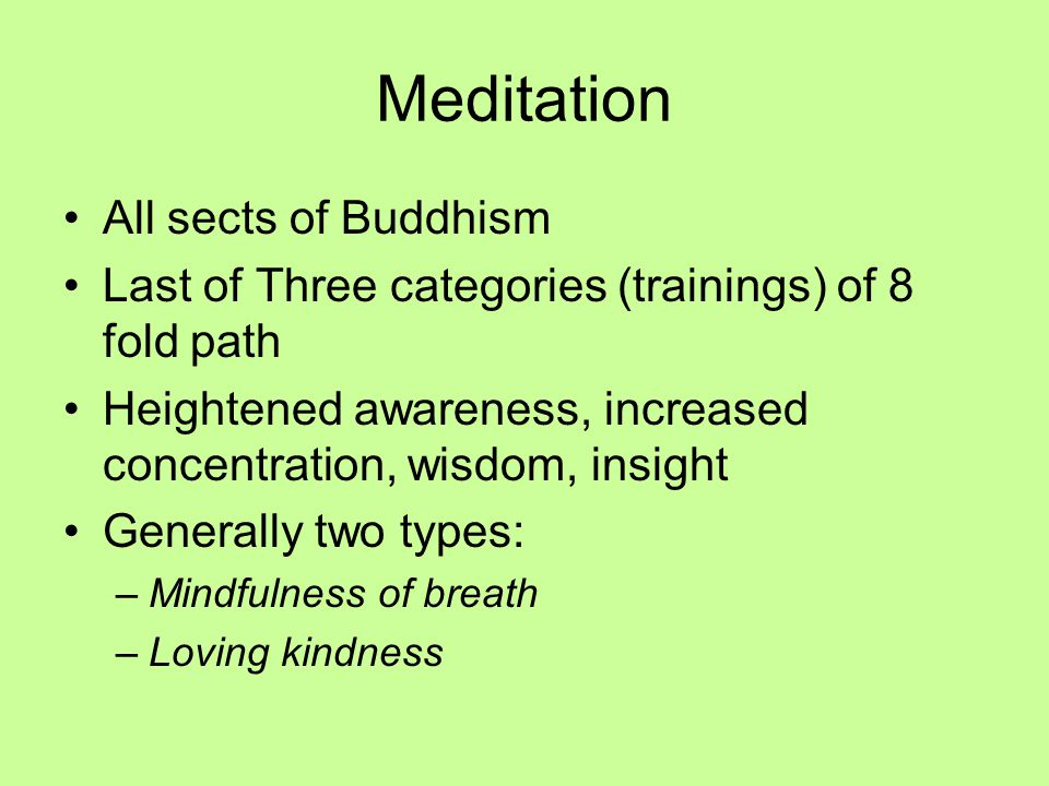 Meditation All sects of Buddhism Last of Three categories (trainings) of 8 fold path Heightened awareness, increased concentration, wisdom, insight Generally two types: –Mindfulness of breath –Loving kindness