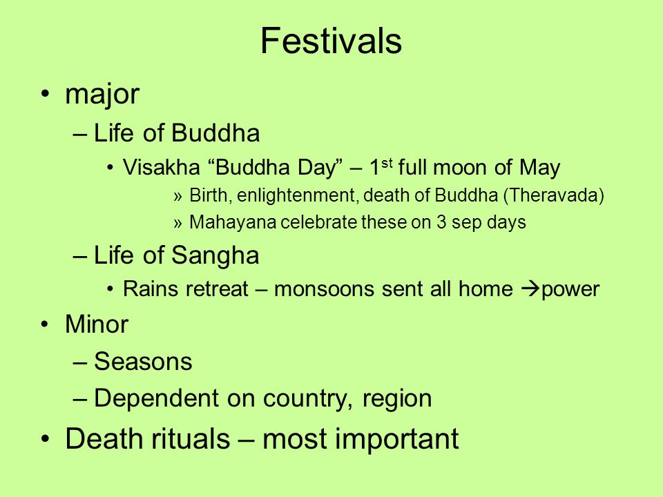 Festivals major –Life of Buddha Visakha Buddha Day – 1 st full moon of May »Birth, enlightenment, death of Buddha (Theravada) »Mahayana celebrate these on 3 sep days –Life of Sangha Rains retreat – monsoons sent all home  power Minor –Seasons –Dependent on country, region Death rituals – most important