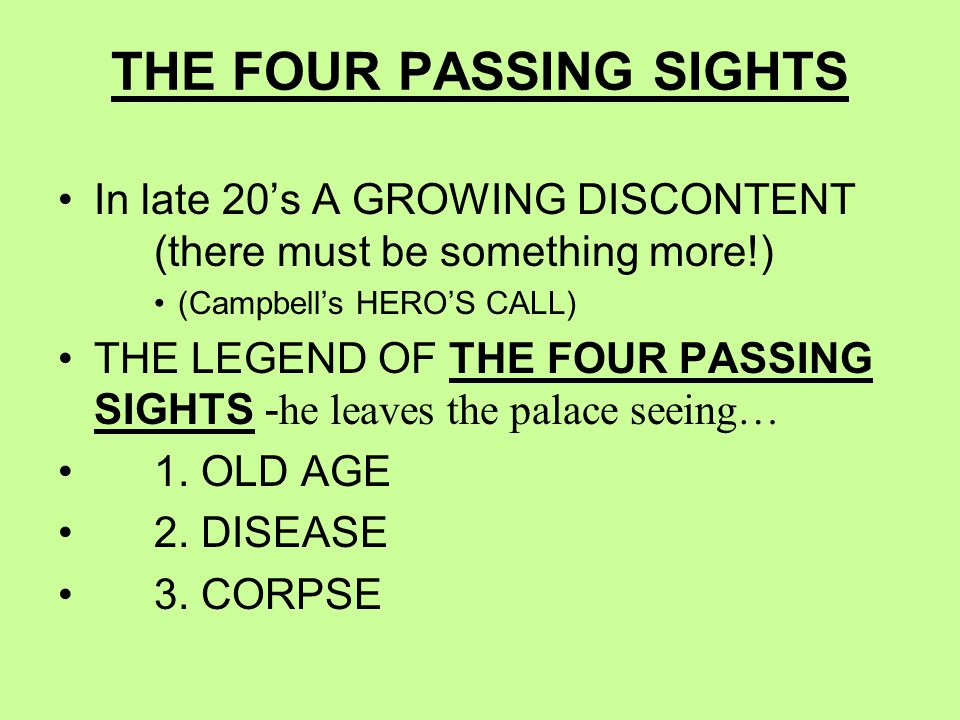 THE FOUR PASSING SIGHTS In late 20's A GROWING DISCONTENT (there must be something more!) (Campbell's HERO'S CALL) THE LEGEND OF THE FOUR PASSING SIGHTS - he leaves the palace seeing… 1.