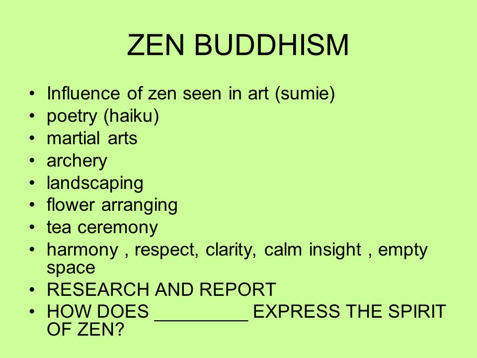 ZEN BUDDHISM Influence of zen seen in art (sumie) poetry (haiku) martial arts archery landscaping flower arranging tea ceremony harmony, respect, clarity, calm insight, empty space RESEARCH AND REPORT HOW DOES _________ EXPRESS THE SPIRIT OF ZEN