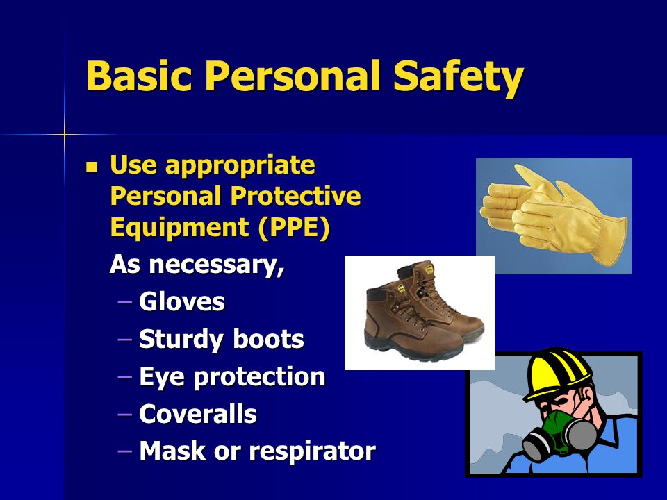 Basic Personal Safety Use appropriate Personal Protective Equipment (PPE) Use appropriate Personal Protective Equipment (PPE) As necessary, –Gloves –Sturdy boots –Eye protection –Coveralls –Mask or respirator