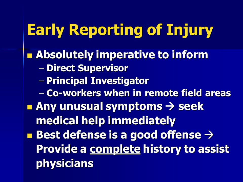 Early Reporting of Injury Absolutely imperative to inform Absolutely imperative to inform –Direct Supervisor –Principal Investigator –Co-workers when in remote field areas Any unusual symptoms  seek medical help immediately Any unusual symptoms  seek medical help immediately Best defense is a good offense  Provide a complete history to assist physicians Best defense is a good offense  Provide a complete history to assist physicians