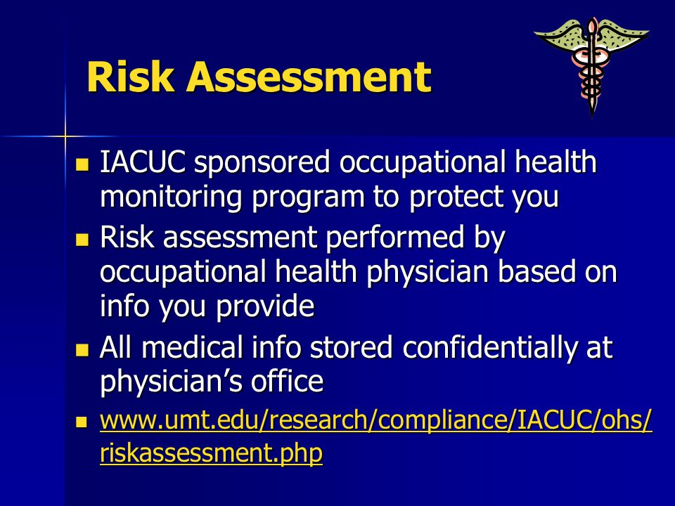 Risk Assessment IACUC sponsored occupational health monitoring program to protect you IACUC sponsored occupational health monitoring program to protect you Risk assessment performed by occupational health physician based on info you provide Risk assessment performed by occupational health physician based on info you provide All medical info stored confidentially at physician's office All medical info stored confidentially at physician's office www.umt.edu/research/compliance/IACUC/ohs/ riskassessment.php www.umt.edu/research/compliance/IACUC/ohs/ riskassessment.php www.umt.edu/research/compliance/IACUC/ohs/ riskassessment.php www.umt.edu/research/compliance/IACUC/ohs/ riskassessment.php