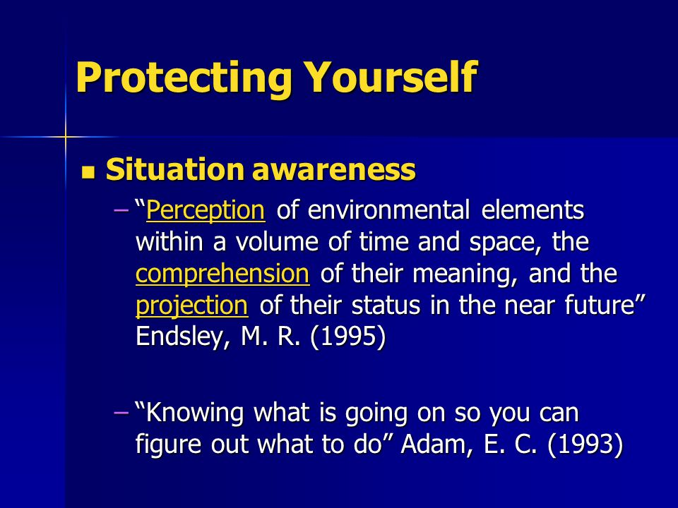 Protecting Yourself Situation awareness Situation awareness – Perception of environmental elements within a volume of time and space, the comprehension of their meaning, and the projection of their status in the near future Endsley, M.
