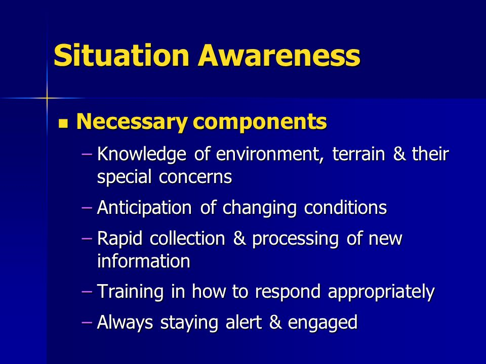 Situation Awareness Necessary components Necessary components –Knowledge of environment, terrain & their special concerns –Anticipation of changing conditions –Rapid collection & processing of new information –Training in how to respond appropriately –Always staying alert & engaged