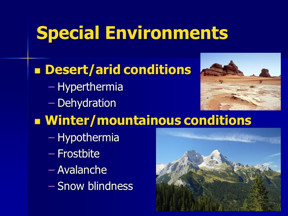 Special Environments Desert/arid conditions Desert/arid conditions –Hyperthermia –Dehydration Winter/mountainous conditions Winter/mountainous conditi