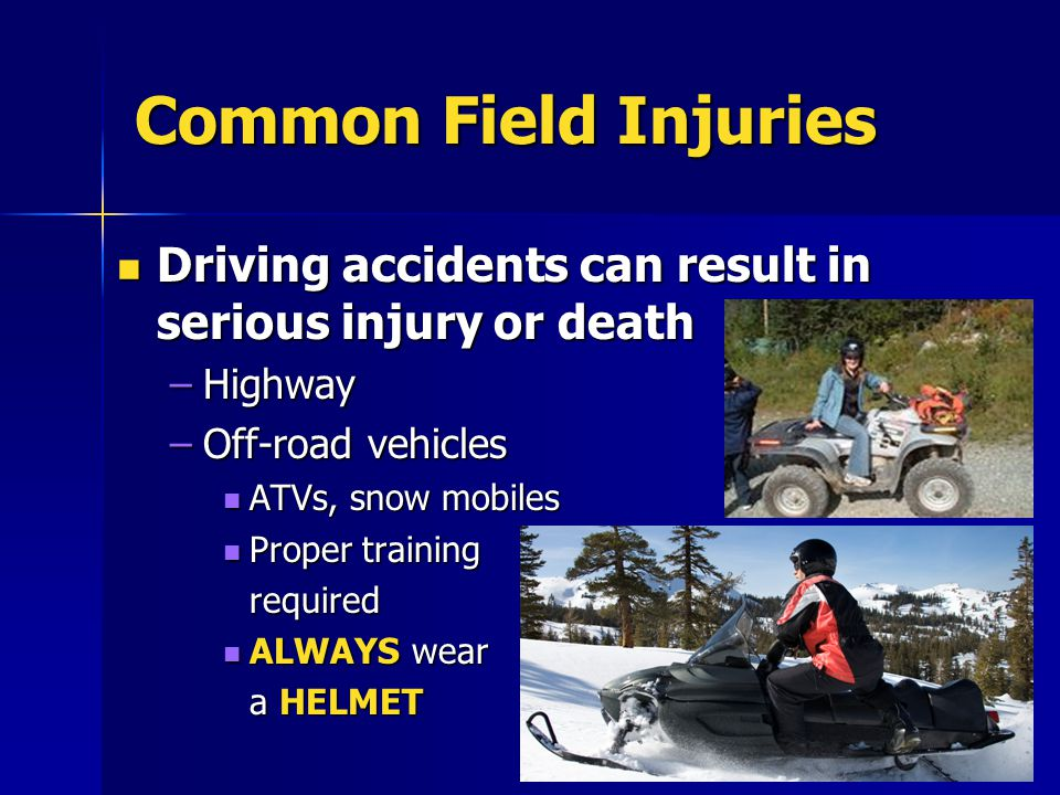 Common Field Injuries Driving accidents can result in serious injury or death Driving accidents can result in serious injury or death –Highway –Off-ro