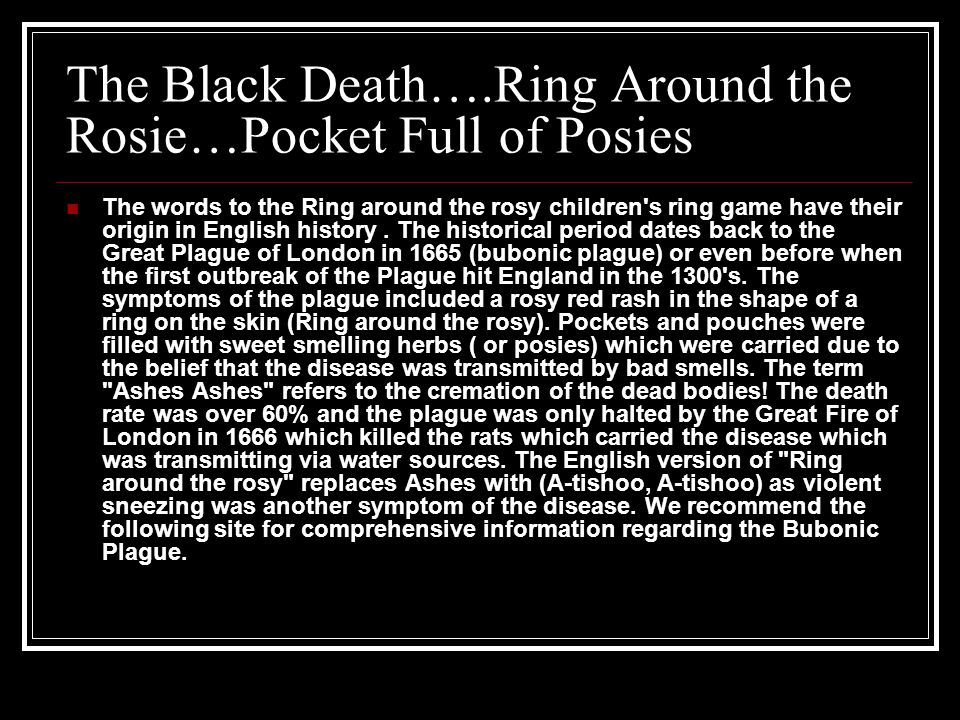 The Black Death….Ring Around the Rosie…Pocket Full of Posies The words to the Ring around the rosy children s ring game have their origin in English history.
