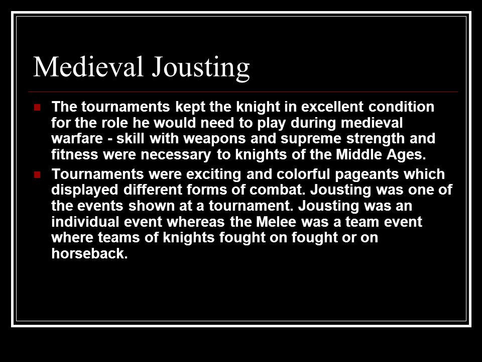 Medieval Jousting The tournaments kept the knight in excellent condition for the role he would need to play during medieval warfare - skill with weapons and supreme strength and fitness were necessary to knights of the Middle Ages.