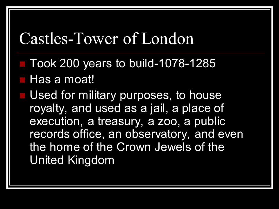 Castles-Tower of London Took 200 years to build-1078-1285 Has a moat.