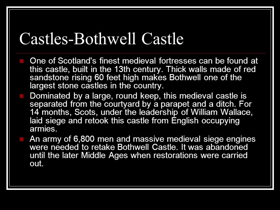 Castles-Bothwell Castle One of Scotland s finest medieval fortresses can be found at this castle, built in the 13th century.