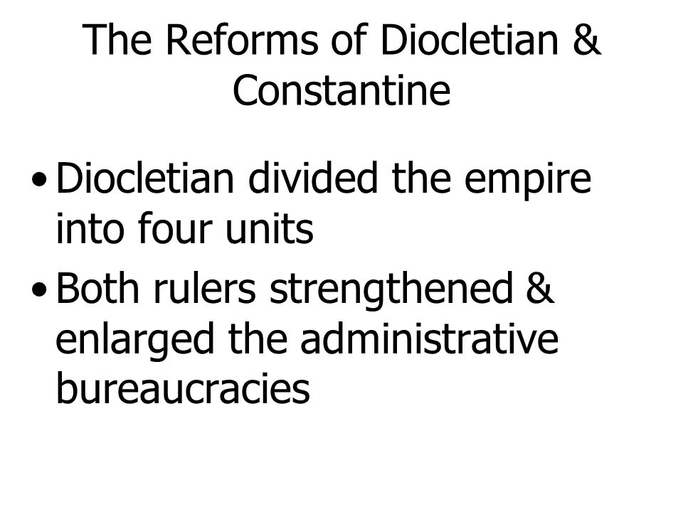 II. The Reforms of Diocletian & Constantine End of 3rd century & beginning of 4th two emperors helped the Empire New governmental structure, rigid eco