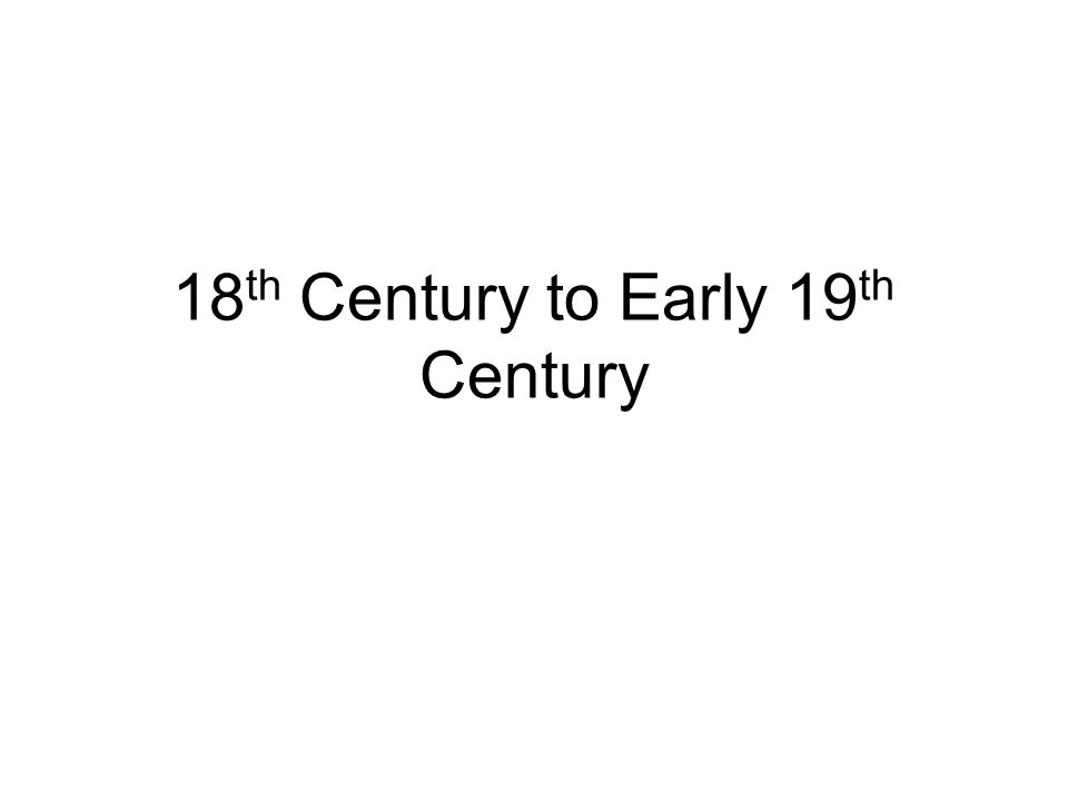 18 th Century to Early 19 th Century