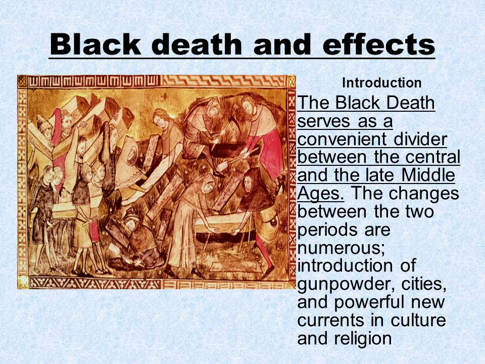 Black death and effects Introduction The Black Death serves as a convenient divider between the central and the late Middle Ages. The changes between