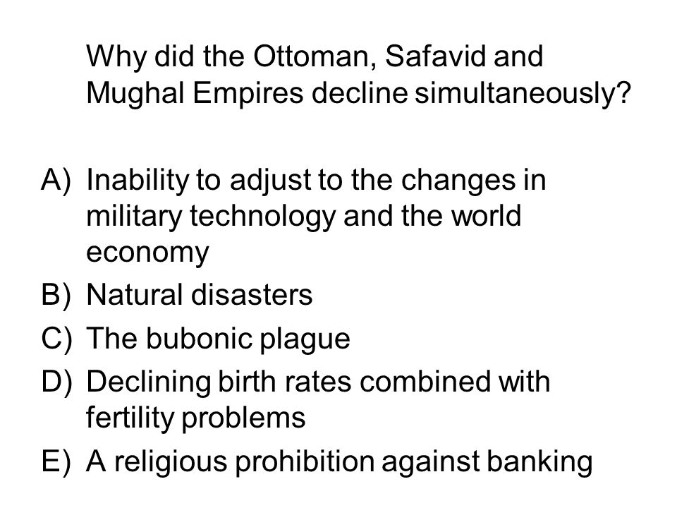 Why did the Ottoman, Safavid and Mughal Empires decline simultaneously? A)Inability to adjust to the changes in military technology and the world econ
