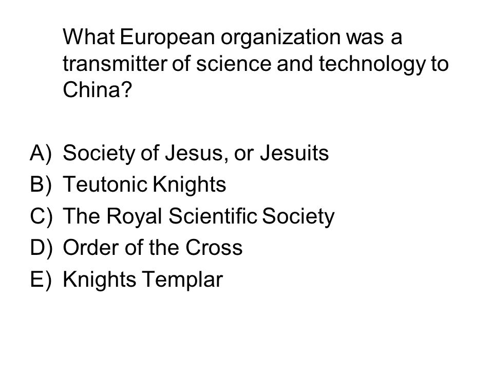 What European organization was a transmitter of science and technology to China? A)Society of Jesus, or Jesuits B)Teutonic Knights C)The Royal Scienti