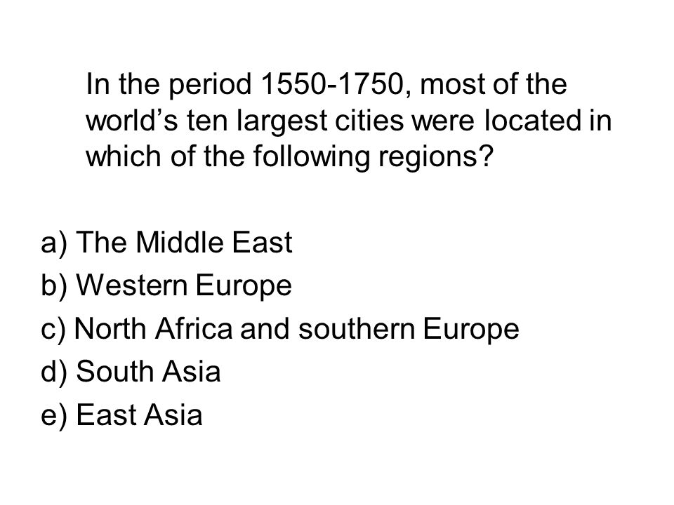 In the period 1550-1750, most of the world's ten largest cities were located in which of the following regions? a) The Middle East b) Western Europe c