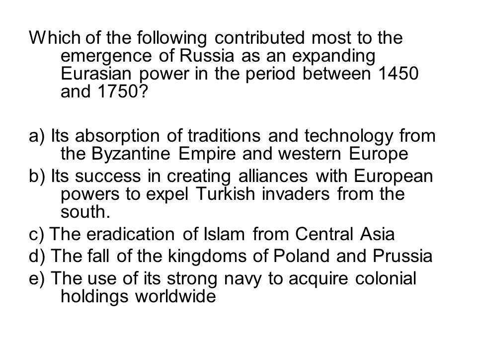 Which of the following contributed most to the emergence of Russia as an expanding Eurasian power in the period between 1450 and 1750? a) Its absorpti