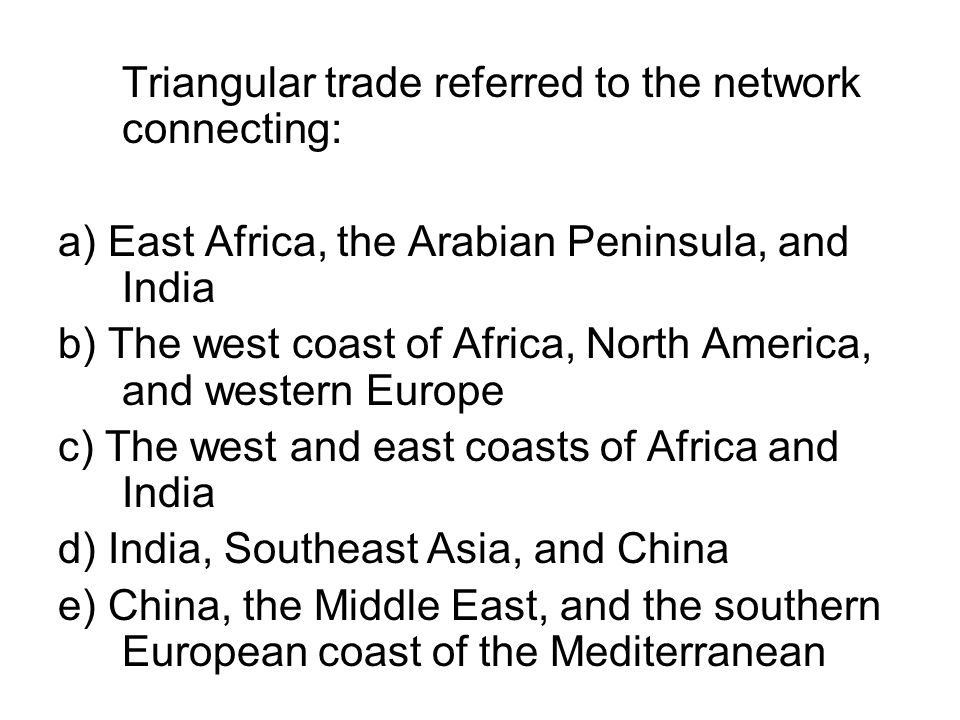 Triangular trade referred to the network connecting: a) East Africa, the Arabian Peninsula, and India b) The west coast of Africa, North America, and