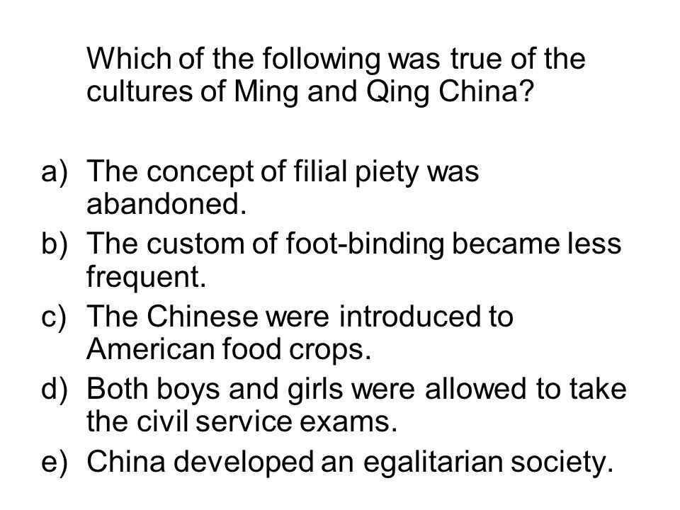 Which of the following was true of the cultures of Ming and Qing China? a)The concept of filial piety was abandoned. b) The custom of foot-binding bec