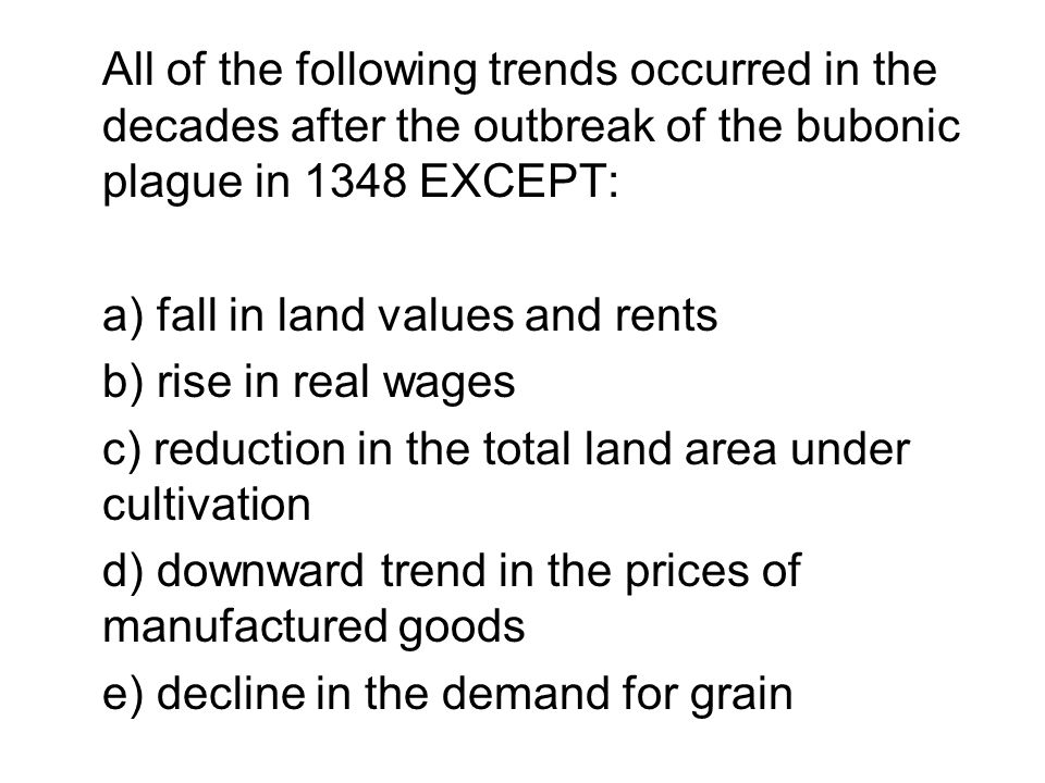 All of the following trends occurred in the decades after the outbreak of the bubonic plague in 1348 EXCEPT: a) fall in land values and rents b) rise