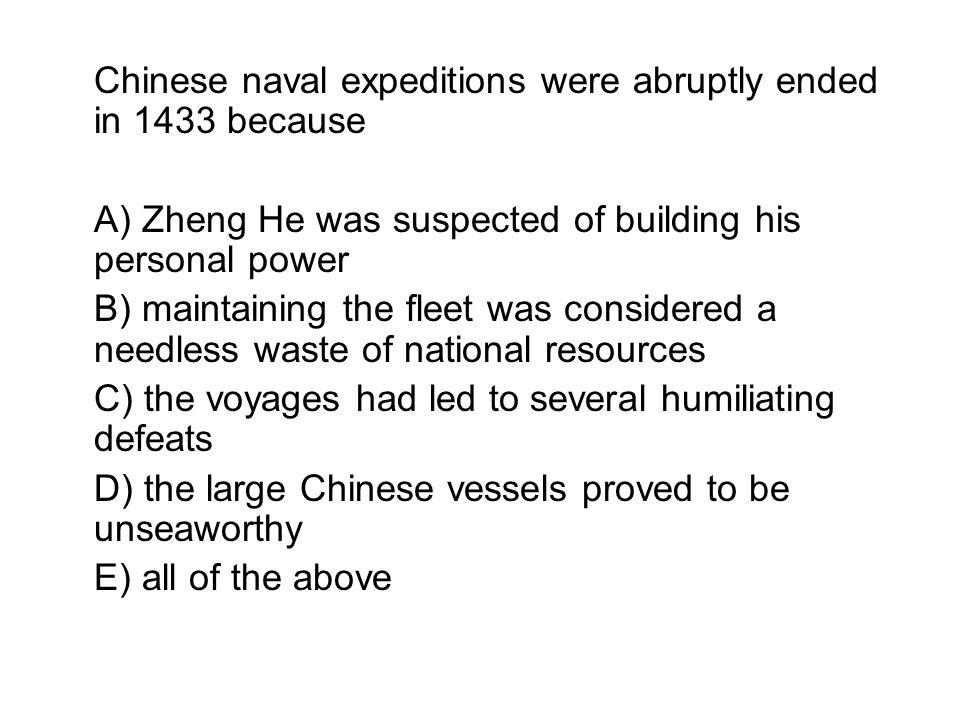 Chinese naval expeditions were abruptly ended in 1433 because A) Zheng He was suspected of building his personal power B) maintaining the fleet was co