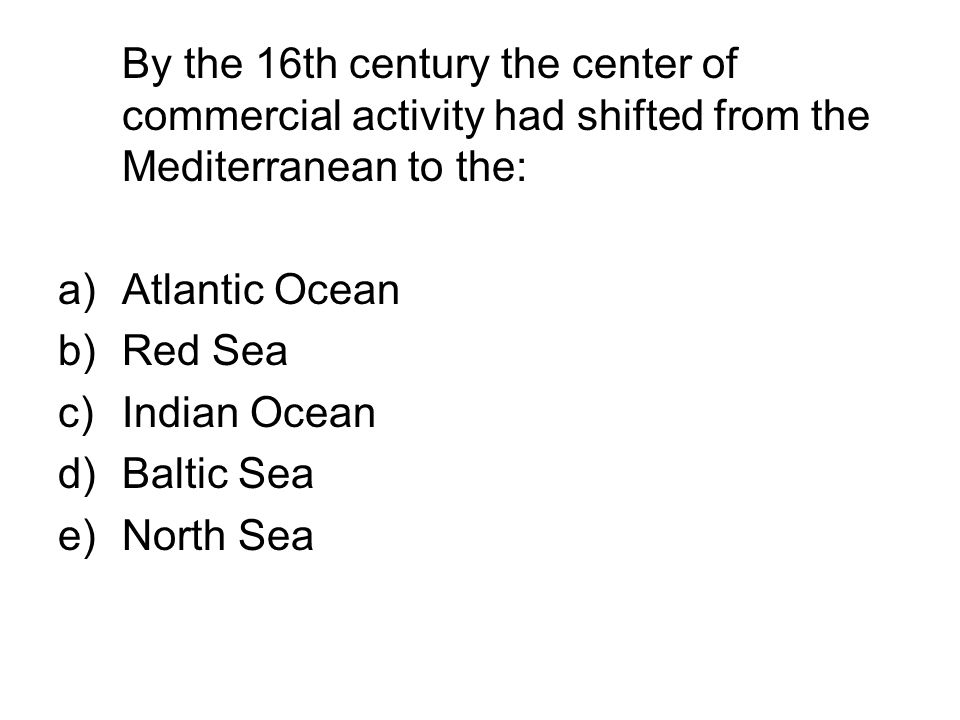 By the 16th century the center of commercial activity had shifted from the Mediterranean to the: a)Atlantic Ocean b)Red Sea c)Indian Ocean d)Baltic Se
