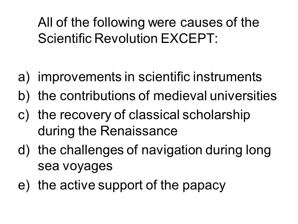 All of the following were causes of the Scientific Revolution EXCEPT: a)improvements in scientific instruments b)the contributions of medieval univers