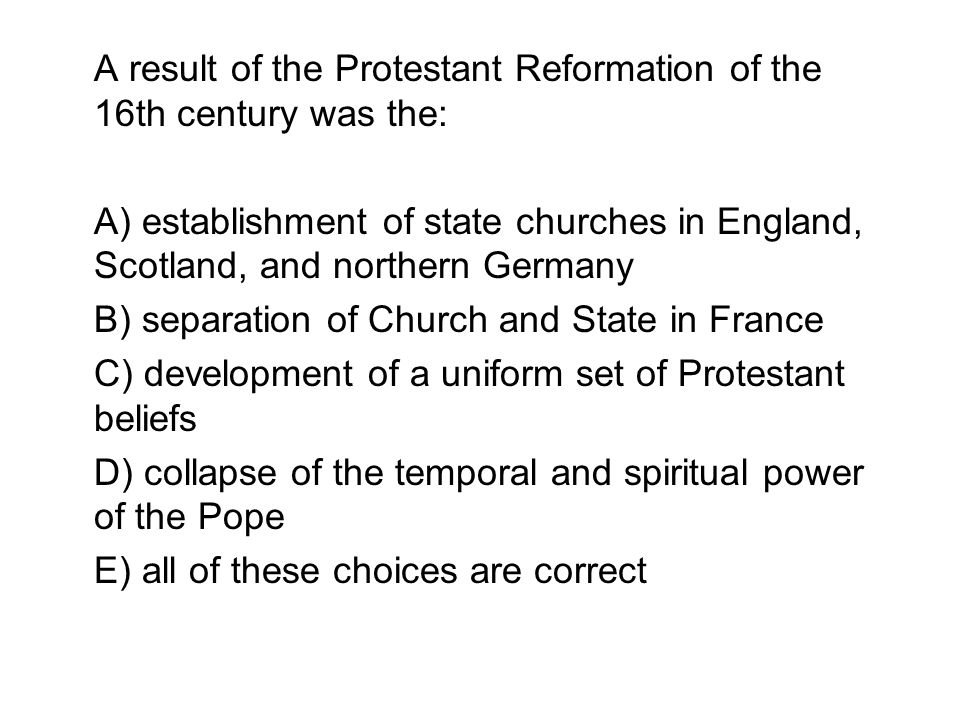A result of the Protestant Reformation of the 16th century was the: A) establishment of state churches in England, Scotland, and northern Germany B) s