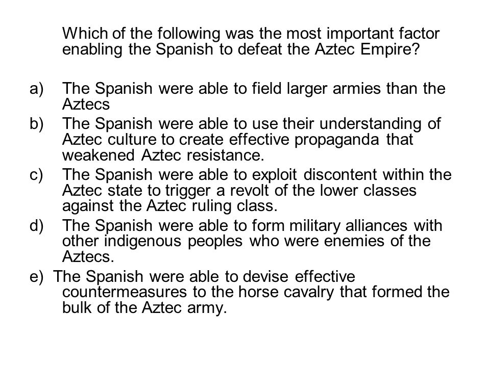 Which of the following was the most important factor enabling the Spanish to defeat the Aztec Empire? a)The Spanish were able to field larger armies t