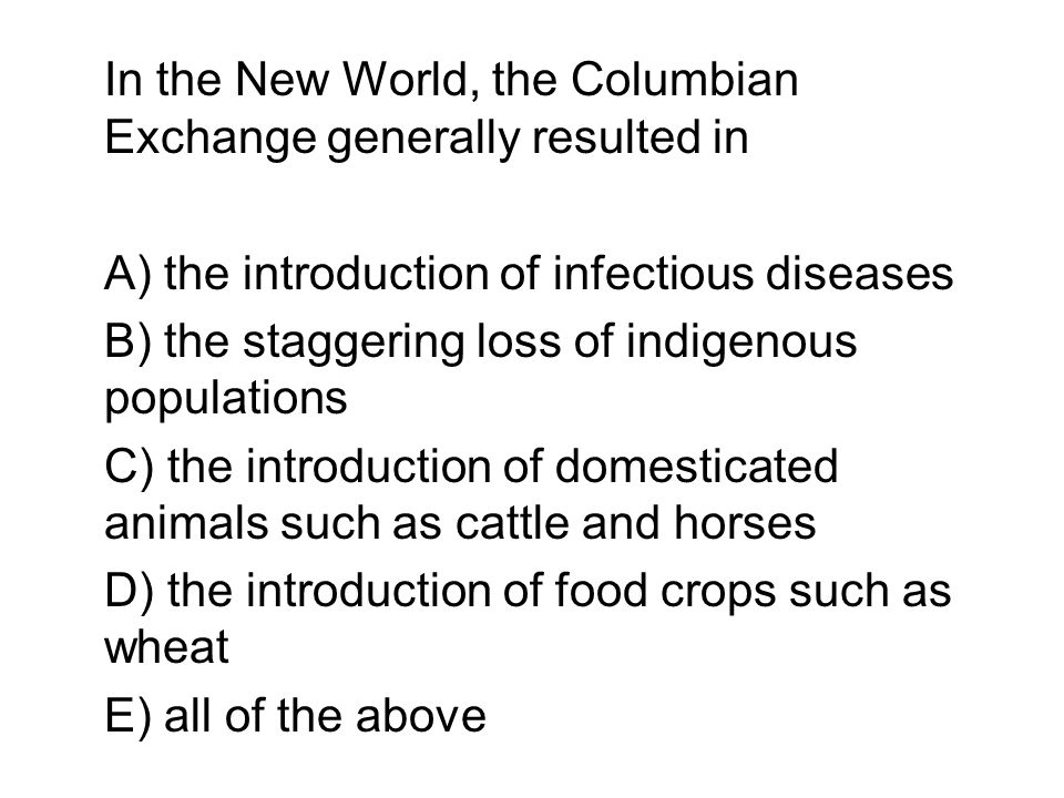 In the New World, the Columbian Exchange generally resulted in A) the introduction of infectious diseases B) the staggering loss of indigenous populat