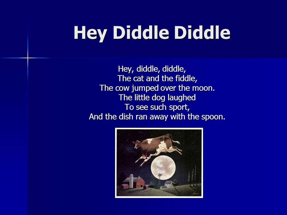 Hey Diddle Diddle Hey, diddle, diddle, The cat and the fiddle, The cow jumped over the moon.