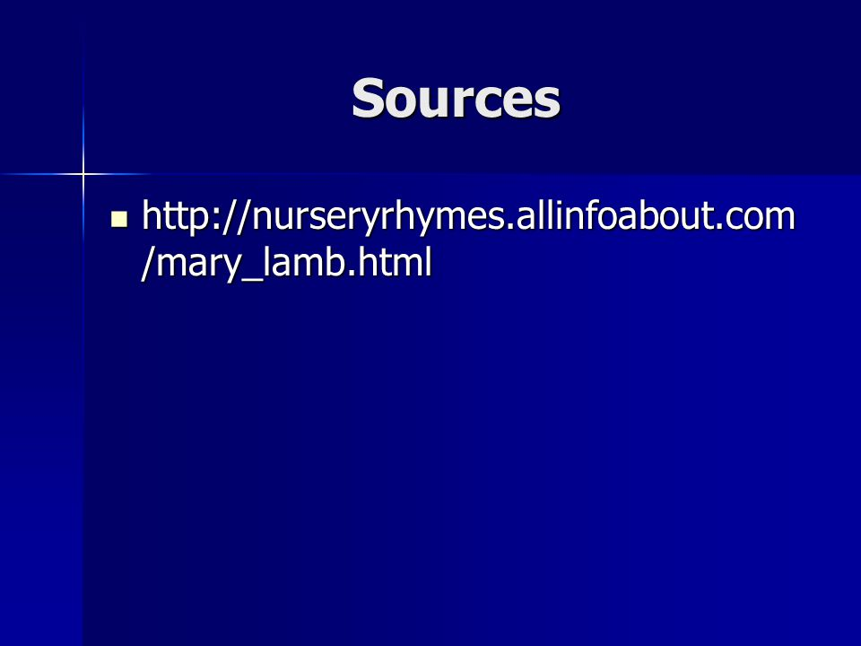 Sources http://nurseryrhymes.allinfoabout.com /mary_lamb.html http://nurseryrhymes.allinfoabout.com /mary_lamb.html