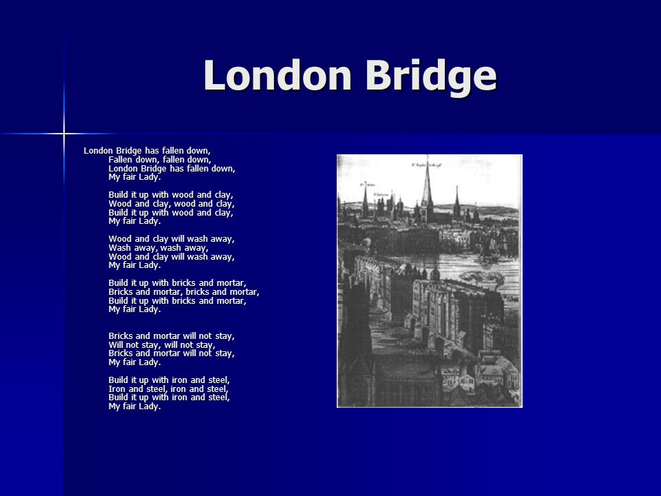 London Bridge London Bridge has fallen down, Fallen down, fallen down, London Bridge has fallen down, My fair Lady.