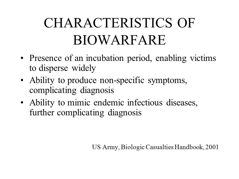 CHARACTERISTICS OF BIOWARFARE Presence of an incubation period, enabling victims to disperse widely Ability to produce non-specific symptoms, complicating diagnosis Ability to mimic endemic infectious diseases, further complicating diagnosis US Army, Biologic Casualties Handbook, 2001