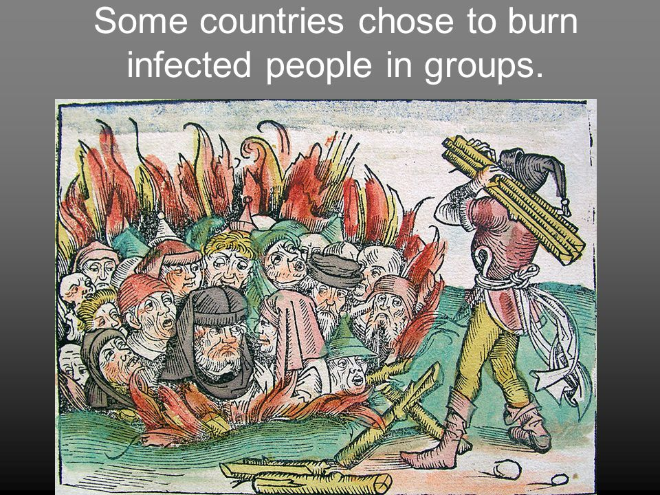 Some countries chose to burn infected people in groups.