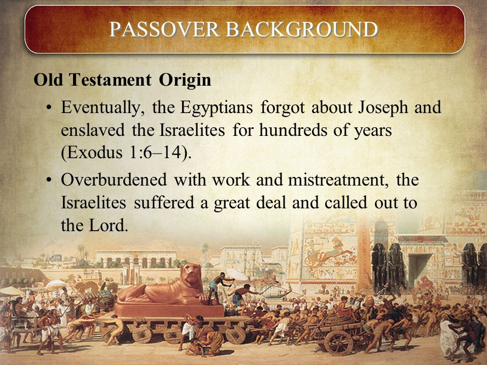 PASSOVER BACKGROUND Old Testament Origin Eventually, the Egyptians forgot about Joseph and enslaved the Israelites for hundreds of years (Exodus 1:6–14).