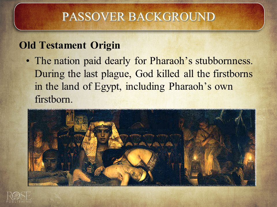 PASSOVER BACKGROUND Old Testament Origin The nation paid dearly for Pharaoh's stubbornness.