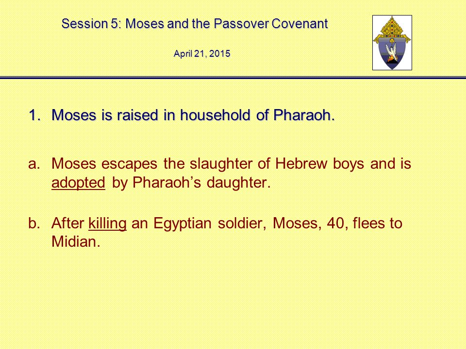 Session 5: Moses and the Passover Covenant 1.Moses is raised in household of Pharaoh. a.Moses escapes the slaughter of Hebrew boys and is adopted by P