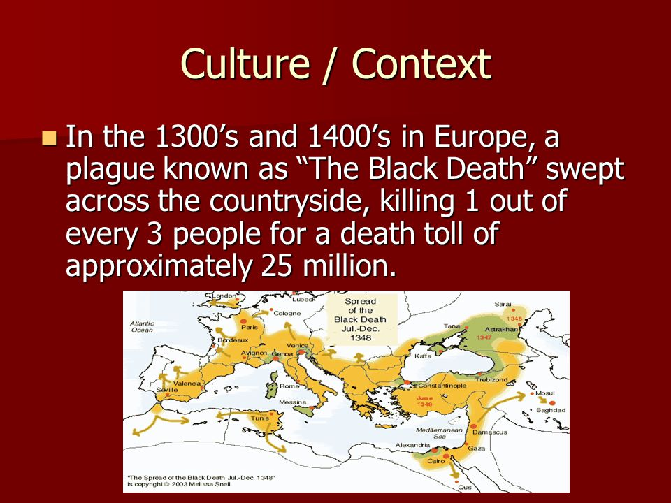 Culture / Context In the 1300's and 1400's in Europe, a plague known as The Black Death swept across the countryside, killing 1 out of every 3 people for a death toll of approximately 25 million.