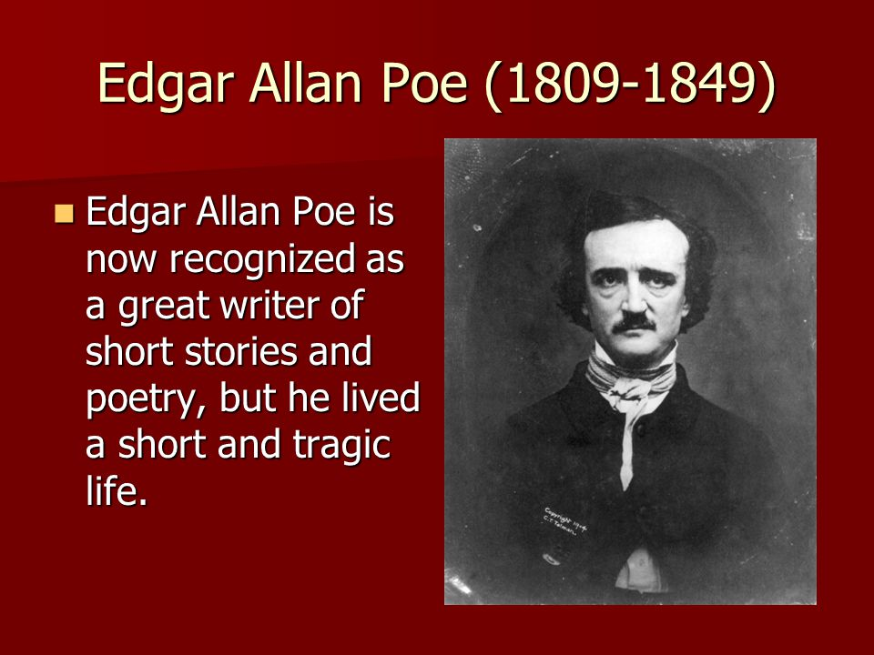 Edgar Allan Poe (1809-1849) Edgar Allan Poe is now recognized as a great writer of short stories and poetry, but he lived a short and tragic life.