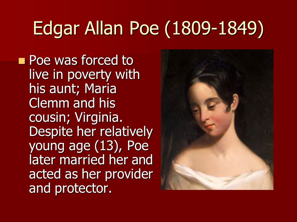 Edgar Allan Poe (1809-1849) Poe was forced to live in poverty with his aunt; Maria Clemm and his cousin; Virginia.
