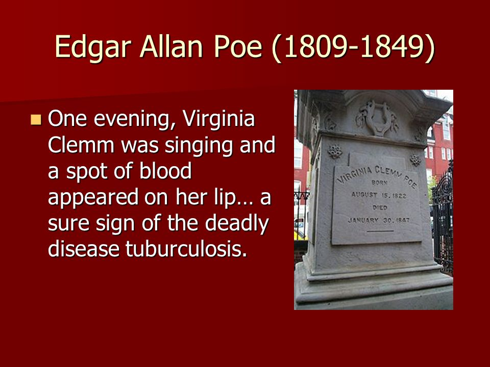 Edgar Allan Poe (1809-1849) One evening, Virginia Clemm was singing and a spot of blood appeared on her lip… a sure sign of the deadly disease tuburculosis.